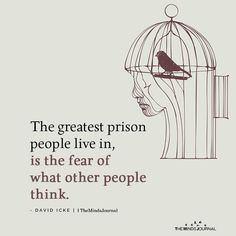 The Greatest Prison People Live In Is The Fear Of What Other People