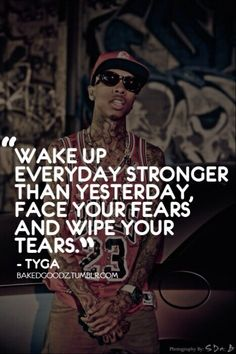 Wake up everyday stronger than yesterday, face your fears and wipe your tears ~tyga Tyga Quotes, Rapper Quotes, Lyric Quotes, Words Quotes, Motivational Quotes, Inspirational Quotes, Sayings, Qoutes, Amazing Quotes