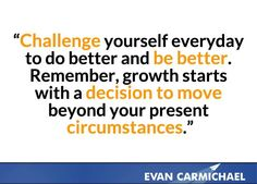 Challenge yourself everyday to do better and be better. Remember, growth starts with a decision to move beyond your present circumstances.    more inspiration at http://evancarmichael.com/
