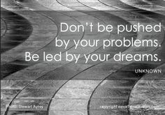 Don't be pushed by your problems. Be led by your dreams.   Share a LUV KiCK via ♥ http://facebook.com/TimeToKickButs