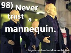 Things a Whovian should do: never trust mannequins.<<<and now after watching doctor who I hate mannequins more than I already did Bae, Never Trust, Don't Blink, Torchwood, Geronimo, My Tumblr, David Tennant, Dr Who, Superwholock