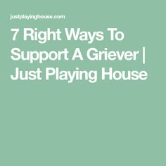 7 Right Ways To Support A Griever | Just Playing House