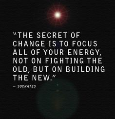 """""""The secret of change is to focus all of your energy, not on fighting the old, but on building the new."""" - Socrates quote"""