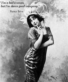 """I;m a bad woman but I'm damn good company!"" Fanny Brice"