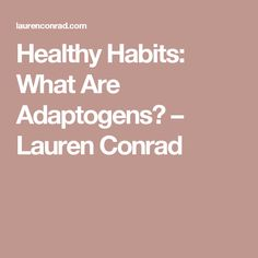 Healthy Habits: What Are Adaptogens? – Lauren Conrad