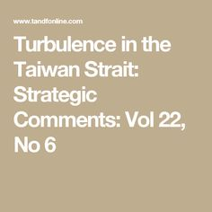 Turbulence in the Taiwan Strait: Strategic Comments: Vol 22, No 6