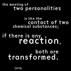 """""""The meeting of two personalities is like the contact of two chemical substances; if there is any reaction, both are transformed."""" - Carl Jung"""
