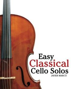 Easy Classical Cello Solos: Featuring music of Bach, Mozart, Beethoven, Tchaikovsky and others.