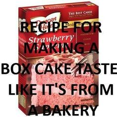 Make boxed cakes taste like bakery cakes:  Step 1: Look at the directions on the cake mix. Step 2: Add one more egg (or add 2 if you want it to be very rich). Step 3: Use melted butter instead of oil and double the amount. Step 4: Instead of water, use milk. Step 5: Mix well and bake for the time recommended on the box.