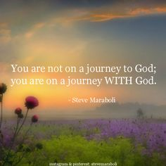 """You are not on a journey to God; you are on a journey WITH God."" - Steve Maraboli"
