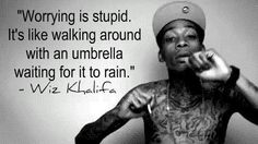 Wiz Khalifa I don't like him but this is a good quote.