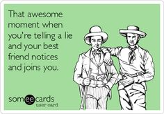 That's what friends are for. Except I'm a terrible liar, so I wouldn't even start. Lol