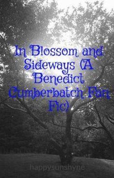 "Read ""In Blossom and Sideways (A Benedict Cumberbatch Fan Fic)"" #wattpad #fanfiction"