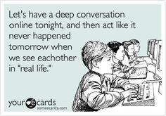 Let's have a deep conversation online tonight, and then act like it never happened tomorrow when we see eachother in 'real life.'