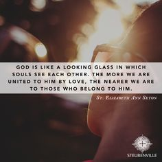 """God is like a looking glass in which souls see each other. The more we are united to Him by love, the nearer we are to those who belong to Him."" -St. Elizabeth Ann Seton"
