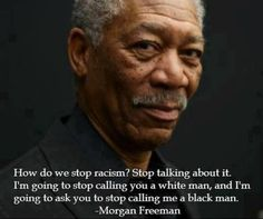 Stop defining people by their color. Perhaps we will need to do this with political parties as well. Neither one looks at the other with a drop of respect. However, with labels and opinions removed we are the same.