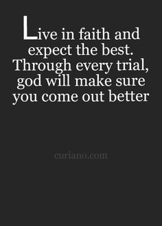 Live in faith and expect the best. Through every trial, God will make sure you come out better.
