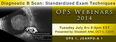JULY 8, 2014 8PM EST This course will demonstrate standardized probe positions and the associated nomenclature. Emphasis will be placed on establishing a systematic approach to examining the ocular structures in order to cover all essential views. Identification of ocular structures with respect to probe position and as they relate to photographic positions will be demonstrated. The effect of movement will be discussed.   CEC:  OPS 1; JCAHPO-A 1