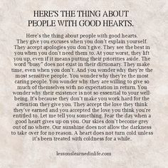 """HERE'S THE THING ABOUT PEOPLE WITH GOOD HEARTS. Here's the thing about people with good hearts. They give you excuses when you don't explain yourself. They accept apologies you don't give. They see the best in you when you don't need them to. At your worst, they lift you up, even if it means putting their priorities aside. The word """"busy"""" …"""