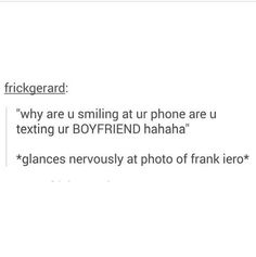 ...okay I guess I'd be smiling at a pic of kurt or maybe gerard ...be frank iero is nice ^.^ << FRANK IERO IS PERFECTION WHAT ARE YOU TALKING ABOUT