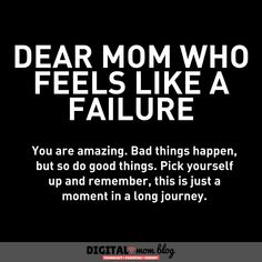 13 Mom Quotes & Inspirations - Happy Thoughts For Days When You Need a Pick Me Up - Dear mom who feels like a failure. You are amazing. Bad things happen, but so do good things. Bad Mother Quotes, Bad Dad Quotes, Best Mom Quotes, Mommy Quotes, Quotes Quotes, Famous Quotes, Qoutes, Life Quotes, Bad Parenting Quotes