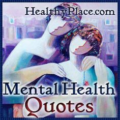 These quotes on mental health disorders and mental illnesses are encased in beautiful images. You'll find quotes on depression, bipolar disorder, anxiety and other mental health disorders.