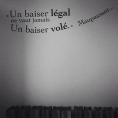 """""""Un baiser légal ne vaut jamais un baiser volé.."""" Guy de Maupassant"""