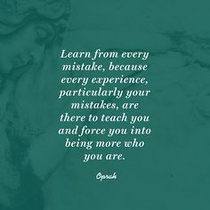 """Learn from every mistake because every experience, encounter and particularly mistakes are there to teach you and force you into being more of who you are."" — Oprah"