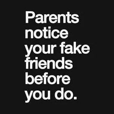 """Sometime your FAKE FRIENDS may be your parents. .or if they are RUTHLESS  they become your """"mothers """" New best friends.."""