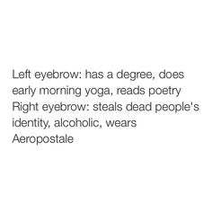 This is me but opposite. Left eyebrow = terrible. Right eyebrow = amazing.