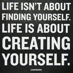 """life isn't about finding yourself. life is about creating yourself"""