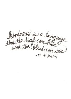 """""""Kindness is a language that the deaf can hear and the blind can see."""" ~Mark Twain"""