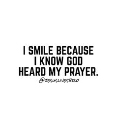 I smile because I know God has heard my prayer.