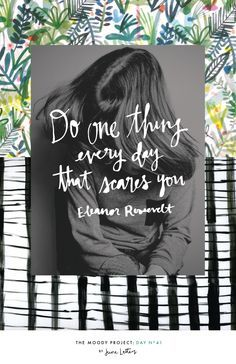 """Do one thing everyday that scares you"" - Eleanor Roosevelt. Inspiring quote that is helping to guide my through a time of transition."