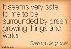 It seems very safe to me to be surrounded by green growing things and water. Barbara Kingsolver