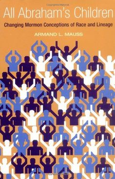 All Abraham's Children: Changing Mormon Conceptions of Race and Lineage by Armand L. Mauss. $40.00. 368 pages. Publication: April 2003. Publisher: University of Illinois Press (April 2003). Author: Armand L. Mauss