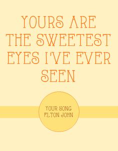 Your Song ~ Elton John one of my favorite songs in the history of my world!