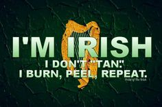 Okay, I'm only part Irish, but this applies to me.