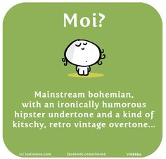 Vimrod: Moi? Mainstream bohemian, with an ironically humorous hipster undertone and a kind of kitschy, retro vintage overtone...