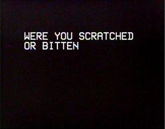 were you scratched or bitten