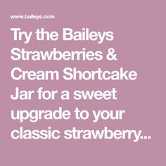 Try the Baileys Strawberries & Cream Shortcake Jar for a sweet upgrade to your classic strawberry shortcake. This dessert recipe is made with Baileys Strawberries & Cream Liqueur.