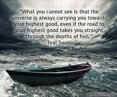 """What you cannot see is that the universe is always carrying you towards your highest good, even if the road to your highest good takes you straight through the depths of hell."" Quote by Teal Swan (The Spiritual Catalyst)"