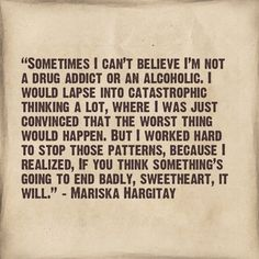 """""""Sometimes I can't believe I'm not a drug addict or an alcoholic. I would lapse into catastrophic thinking a lot, where I was just convinced that the worst thing would happen. But I worked hard to stop those patterns, because I realized, if you think something's going to end badly, sweetheart, it will."""" –Mariska Hargitay"""