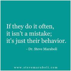 If they do it often, it isn't a mistake; it's just their behavior. -Dr. Steve Maraboli