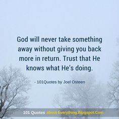 Joel Osteen Quotes God will never take something away without giving you back more in return. Trust that He knows what He's doing.