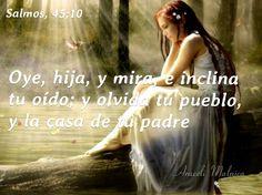 Salmos, 45:10  Oye, hija, y mira, e inclina tu oído; y olvida tu pueblo, y la casa de tu padre;