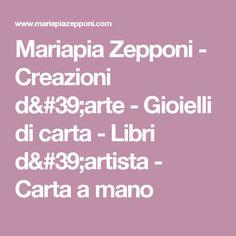 Mariapia Zepponi - Creazioni d'arte - Gioielli di carta - Libri d'artista - Carta a mano