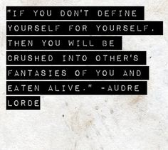 """""""If you don't define yourself for yourself. Then you will be crushed into other's fantasies of you and eaten alive.. Audre Lorde"""