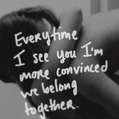 Every time I see you I'm more convinced we belong together.