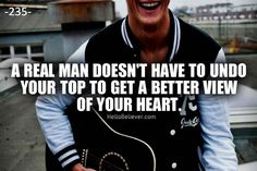 A real man doesn't have to undo your top to get a better view of your heart.